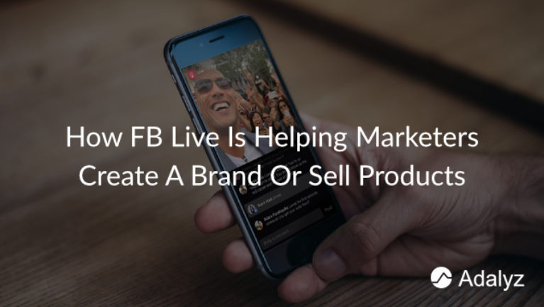 How FB Live Is Helping Marketers Create A Brand Or Sell Products